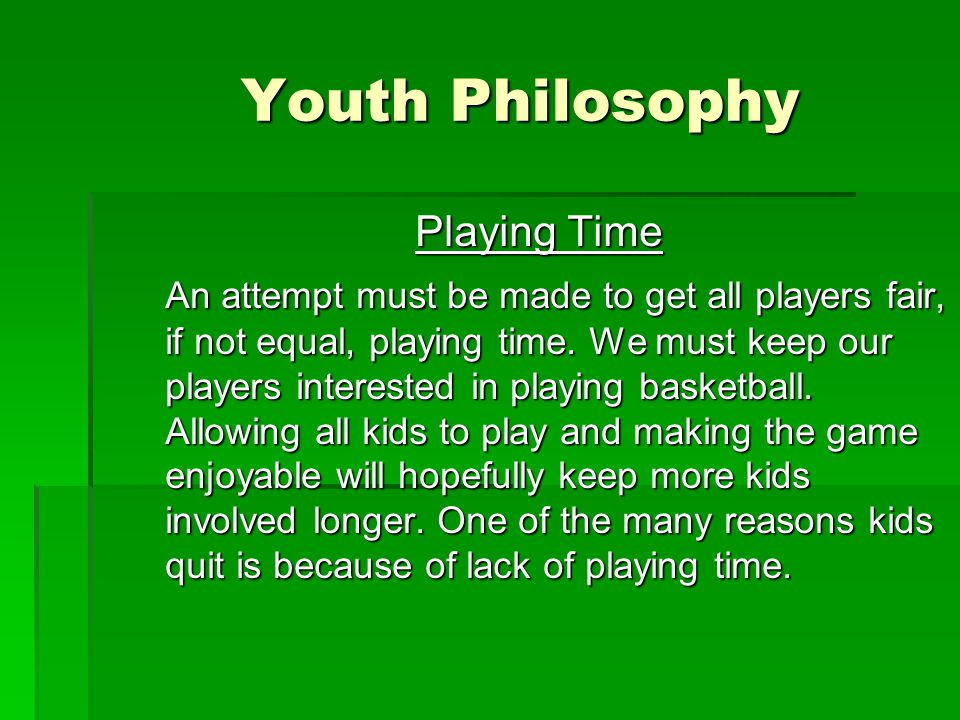 Youth Philosophy Playing Time An attempt must be made to get all players fair, if not equal, playing time.