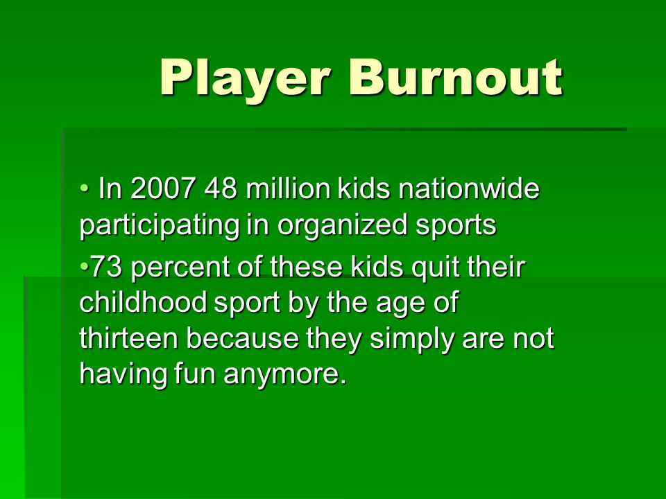 Player Burnout In 2007 48 million kids nationwide participating in organized sports In 2007 48 million kids nationwide participating in organized sports 73 percent of these kids quit their childhood sport by the age of thirteen because they simply are not having fun anymore.73 percent of these kids quit their childhood sport by the age of thirteen because they simply are not having fun anymore.
