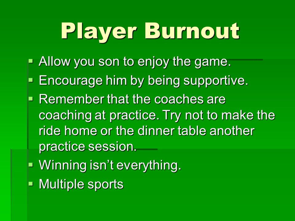 Player Burnout  Allow you son to enjoy the game. Encourage him by being supportive.