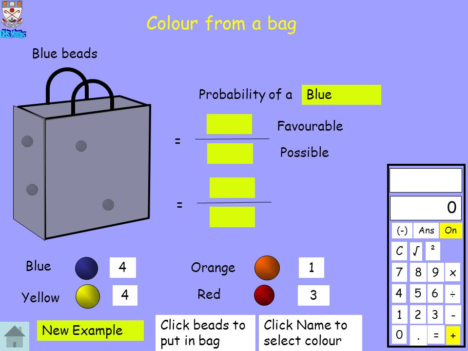 Colour from a bag Blue Orange Yellow Red 0 123 456 789 C. ÷ x 0 + On ² - Ans = √ (-) 41 43 Probability of a Blue = Favourable Possible = New Example C