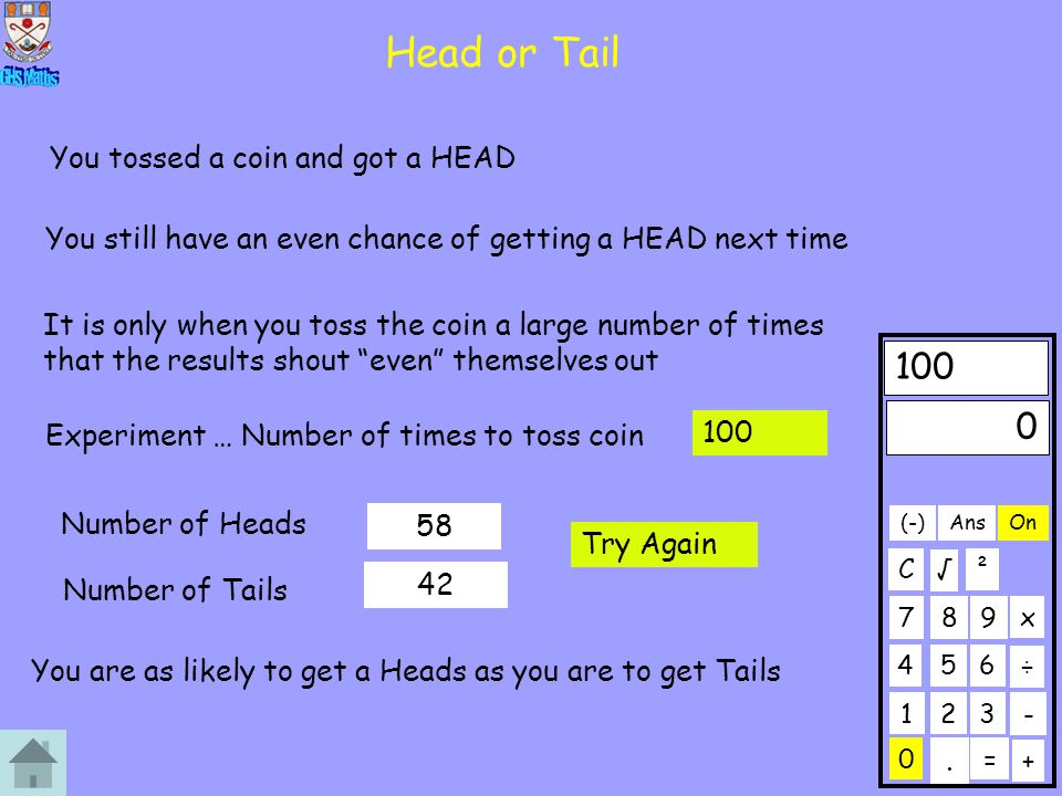 Head or Tail Experiment … Number of times to toss coin Number of Heads Number of Tails 58 42 You are as likely to get a Heads as you are to get Tails