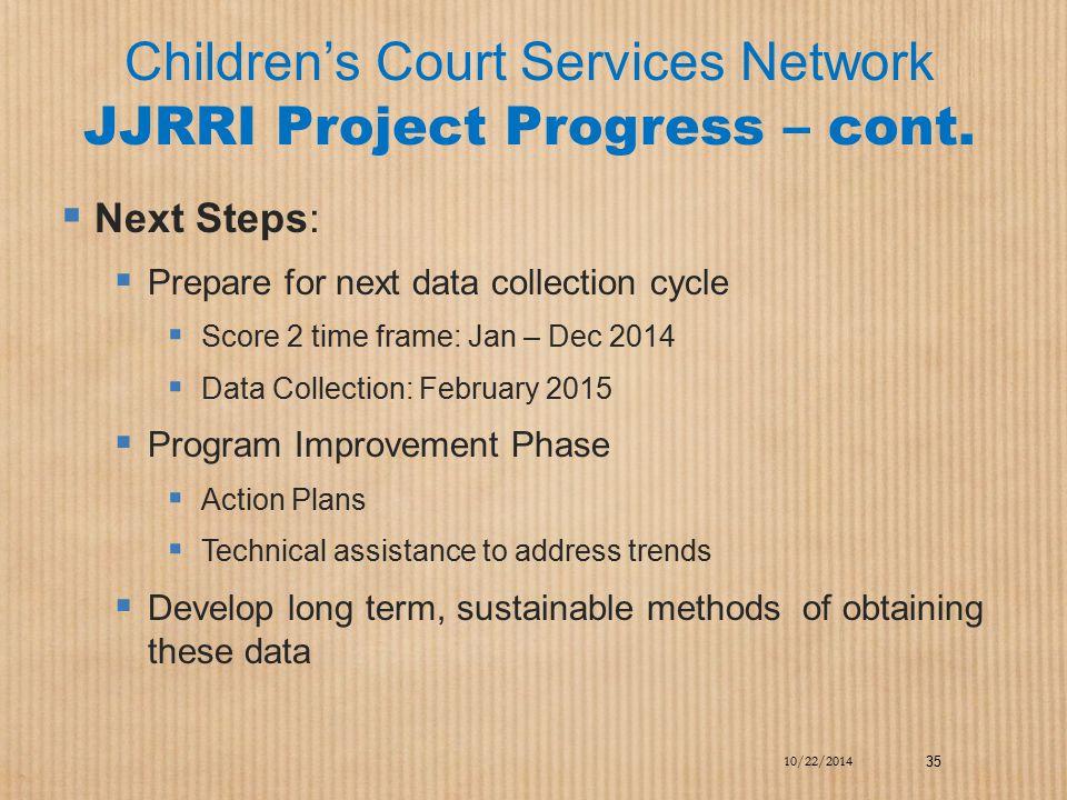 Children's Court Services Network JJRRI Project Progress – cont.  Next Steps:  Prepare for next data collection cycle  Score 2 time frame: Jan – De
