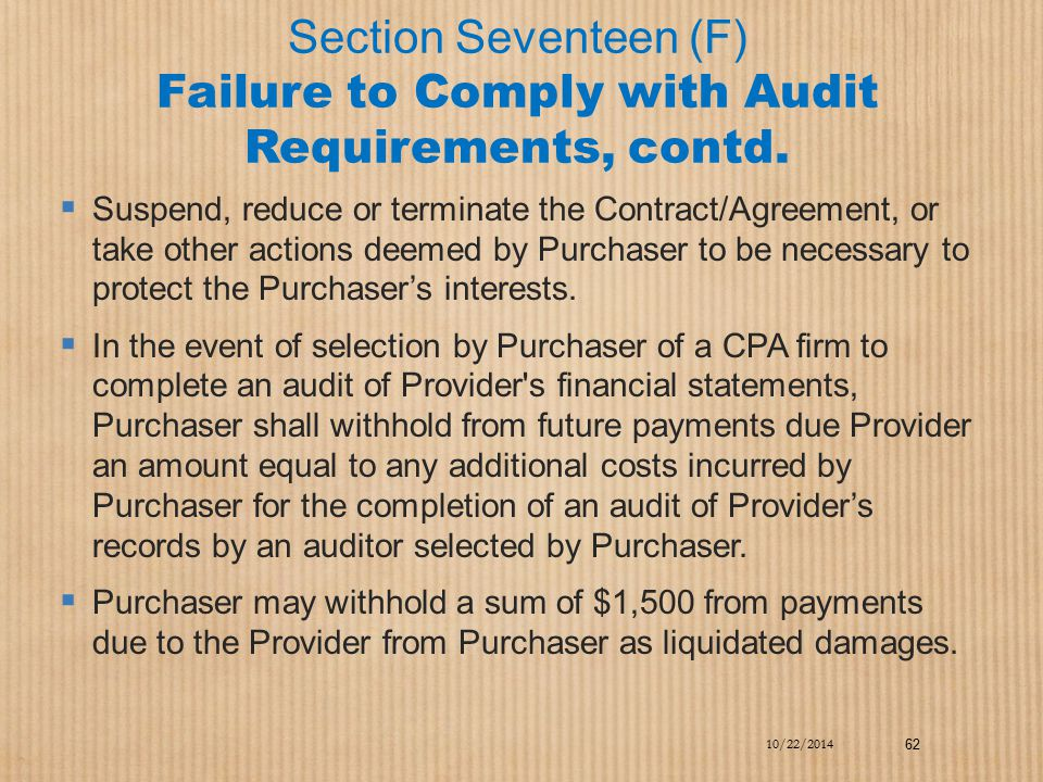 Section Seventeen (F) Failure to Comply with Audit Requirements, contd.  Suspend, reduce or terminate the Contract/Agreement, or take other actions d