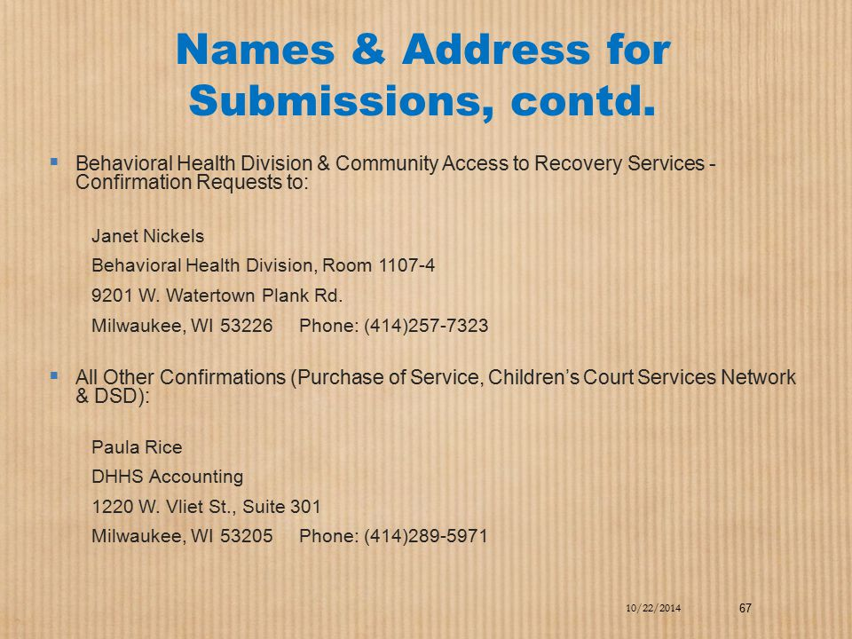 Names & Address for Submissions, contd.  Behavioral Health Division & Community Access to Recovery Services - Confirmation Requests to: Janet Nickels