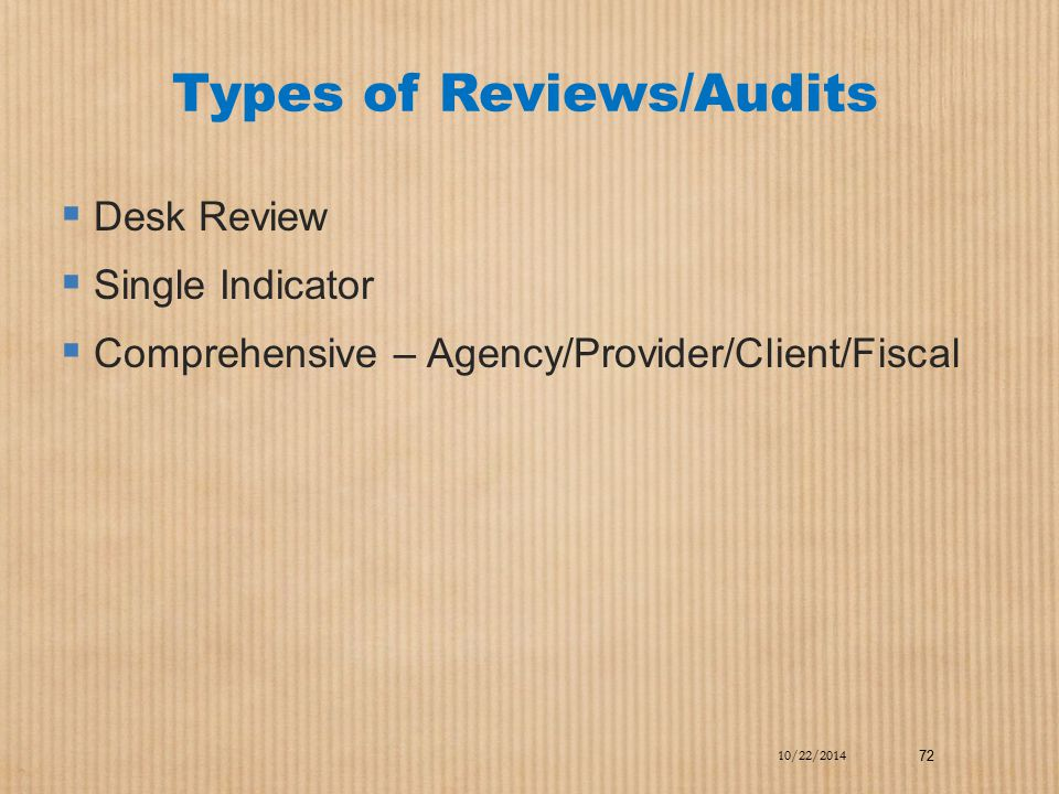 Types of Reviews/Audits  Desk Review  Single Indicator  Comprehensive – Agency/Provider/Client/Fiscal 10/22/2014 72