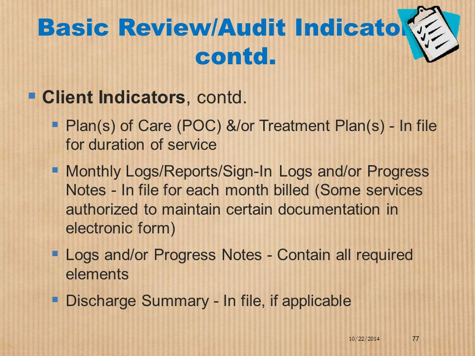 Basic Review/Audit Indicators, contd.  Client Indicators, contd.  Plan(s) of Care (POC) &/or Treatment Plan(s) - In file for duration of service  M