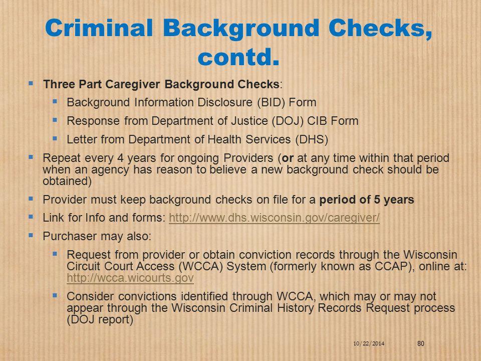 Criminal Background Checks, contd.  Three Part Caregiver Background Checks:  Background Information Disclosure (BID) Form  Response from Department