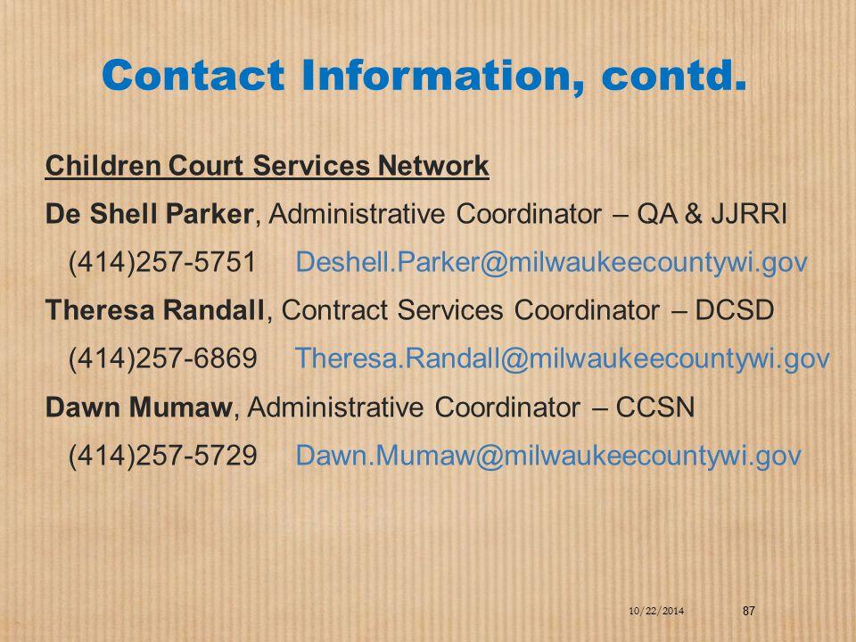 Contact Information, contd. Children Court Services Network De Shell Parker, Administrative Coordinator – QA & JJRRI (414)257-5751 Deshell.Parker@milw