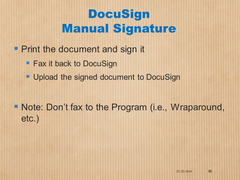 DocuSign Manual Signature  Print the document and sign it  Fax it back to DocuSign  Upload the signed document to DocuSign  Note: Don't fax to the
