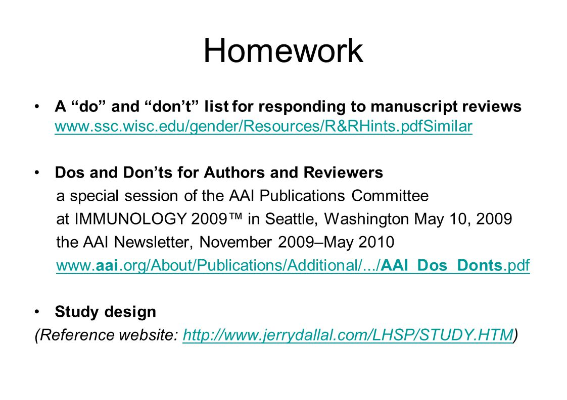 Homework A do and don't list for responding to manuscript reviews www.ssc.wisc.edu/gender/Resources/R&RHints.pdfSimilar www.ssc.wisc.edu/gender/Resources/R&RHints.pdfSimilar Dos and Don'ts for Authors and Reviewers a special session of the AAI Publications Committee at IMMUNOLOGY 2009™ in Seattle, Washington May 10, 2009 the AAI Newsletter, November 2009–May 2010 www.aai.org/About/Publications/Additional/.../AAI_Dos_Donts.pdfwww.aai.org/About/Publications/Additional/.../AAI_Dos_Donts.pdf Study design (Reference website: http://www.jerrydallal.com/LHSP/STUDY.HTM)http://www.jerrydallal.com/LHSP/STUDY.HTM