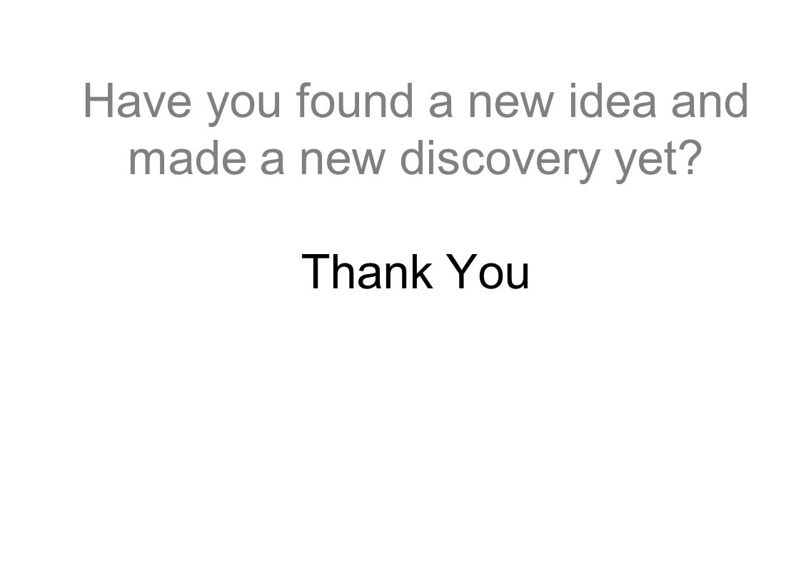Have you found a new idea and made a new discovery yet Thank You