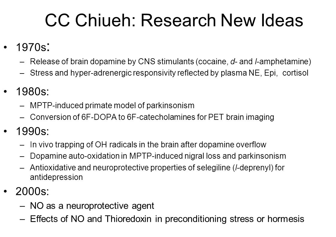 CC Chiueh: Research New Ideas 1970s : –Release of brain dopamine by CNS stimulants (cocaine, d- and l-amphetamine) –Stress and hyper-adrenergic responsivity reflected by plasma NE, Epi, cortisol 1980s: –MPTP-induced primate model of parkinsonism –Conversion of 6F-DOPA to 6F-catecholamines for PET brain imaging 1990s: –In vivo trapping of OH radicals in the brain after dopamine overflow –Dopamine auto-oxidation in MPTP-induced nigral loss and parkinsonism –Antioxidative and neuroprotective properties of selegiline (l-deprenyl) for antidepression 2000s: –NO as a neuroprotective agent –Effects of NO and Thioredoxin in preconditioning stress or hormesis