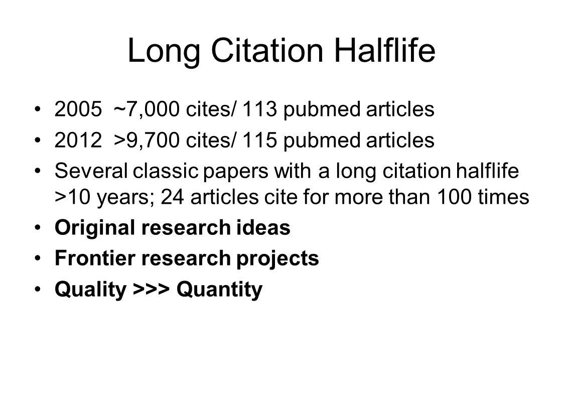 Long Citation Halflife 2005 ~7,000 cites/ 113 pubmed articles 2012 >9,700 cites/ 115 pubmed articles Several classic papers with a long citation halfl