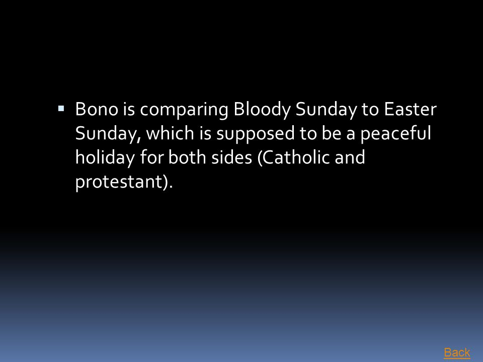  Bono is comparing Bloody Sunday to Easter Sunday, which is supposed to be a peaceful holiday for both sides (Catholic and protestant). Back