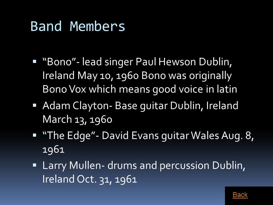 "Band Members  ""Bono""- lead singer Paul Hewson Dublin, Ireland May 10, 1960 Bono was originally Bono Vox which means good voice in latin  Adam Clayto"