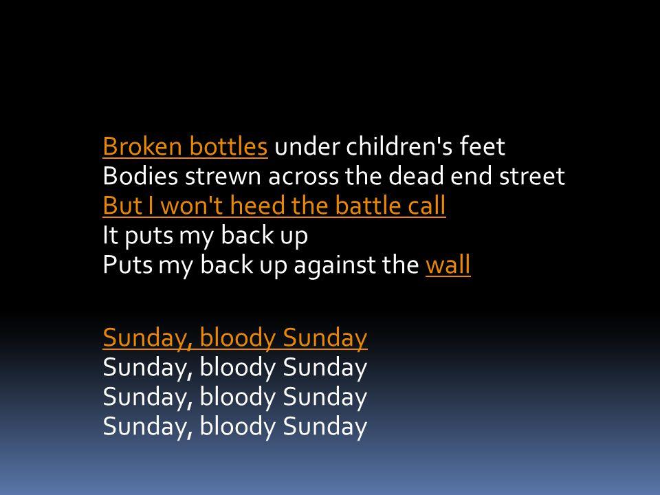 Broken bottlesBroken bottles under children's feet Bodies strewn across the dead end street But I won't heed the battle call It puts my back up Puts m
