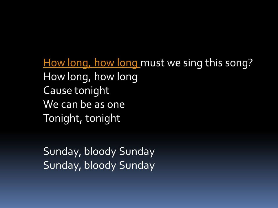 How long, how long How long, how long must we sing this song? How long, how long Cause tonight We can be as one Tonight, tonightSunday, bloody Sunday