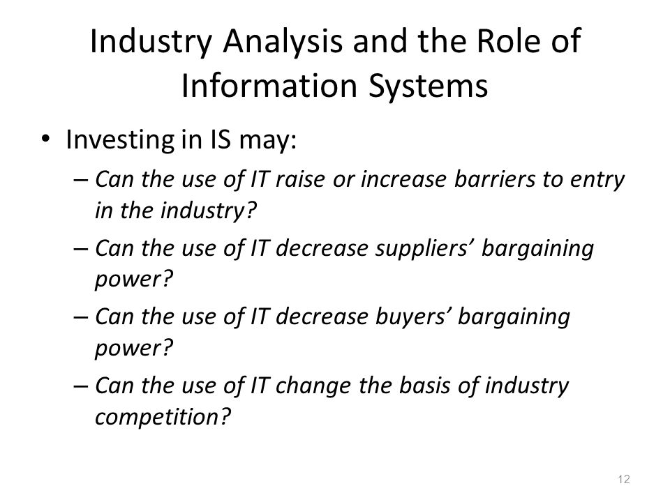 Industry Analysis and the Role of Information Systems Investing in IS may: – Can the use of IT raise or increase barriers to entry in the industry.