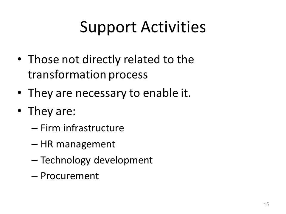 Support Activities Those not directly related to the transformation process They are necessary to enable it. They are: – Firm infrastructure – HR mana