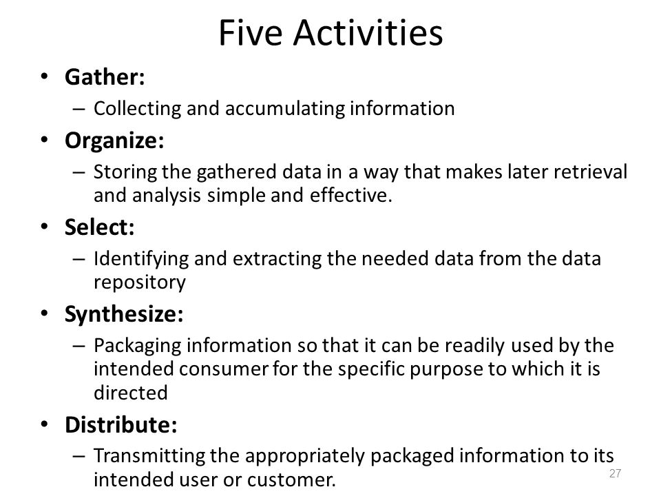 Five Activities Gather: – Collecting and accumulating information Organize: – Storing the gathered data in a way that makes later retrieval and analys