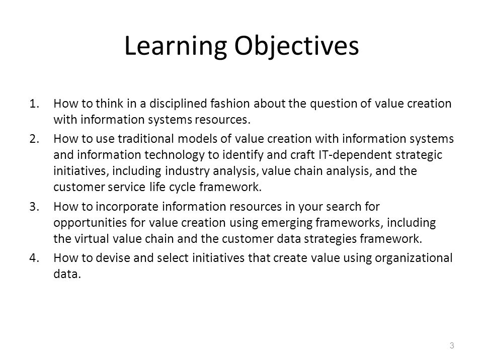 Learning Objectives 1.How to think in a disciplined fashion about the question of value creation with information systems resources. 2.How to use trad