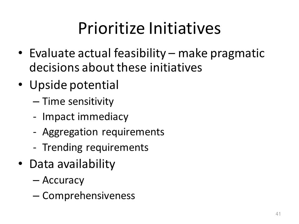 Prioritize Initiatives Evaluate actual feasibility – make pragmatic decisions about these initiatives Upside potential – Time sensitivity -Impact immediacy -Aggregation requirements -Trending requirements Data availability – Accuracy – Comprehensiveness 41