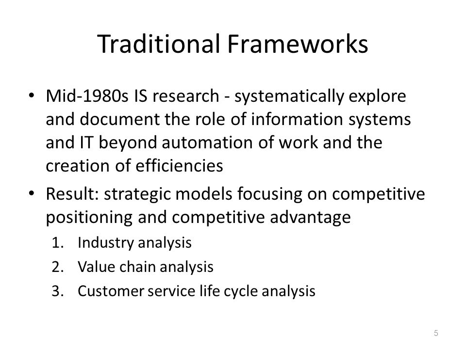 Traditional Frameworks Mid-1980s IS research - systematically explore and document the role of information systems and IT beyond automation of work and the creation of efficiencies Result: strategic models focusing on competitive positioning and competitive advantage 1.Industry analysis 2.Value chain analysis 3.Customer service life cycle analysis 5