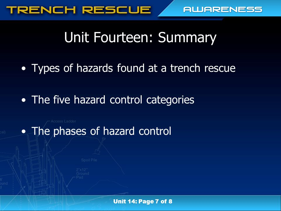 Unit Fourteen: Summary Types of hazards found at a trench rescue The five hazard control categories The phases of hazard control Unit 14: Page 7 of 8