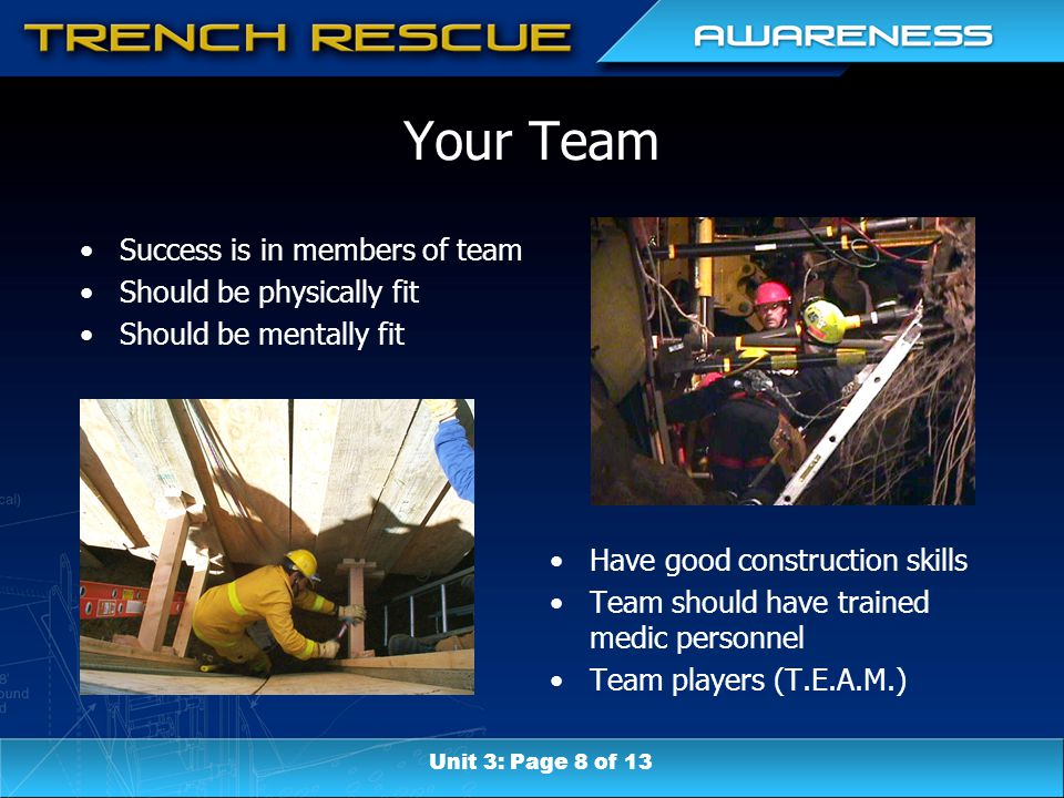 Your Team Success is in members of team Should be physically fit Should be mentally fit Have good construction skills Team should have trained medic personnel Team players (T.E.A.M.) Unit 3: Page 8 of 13