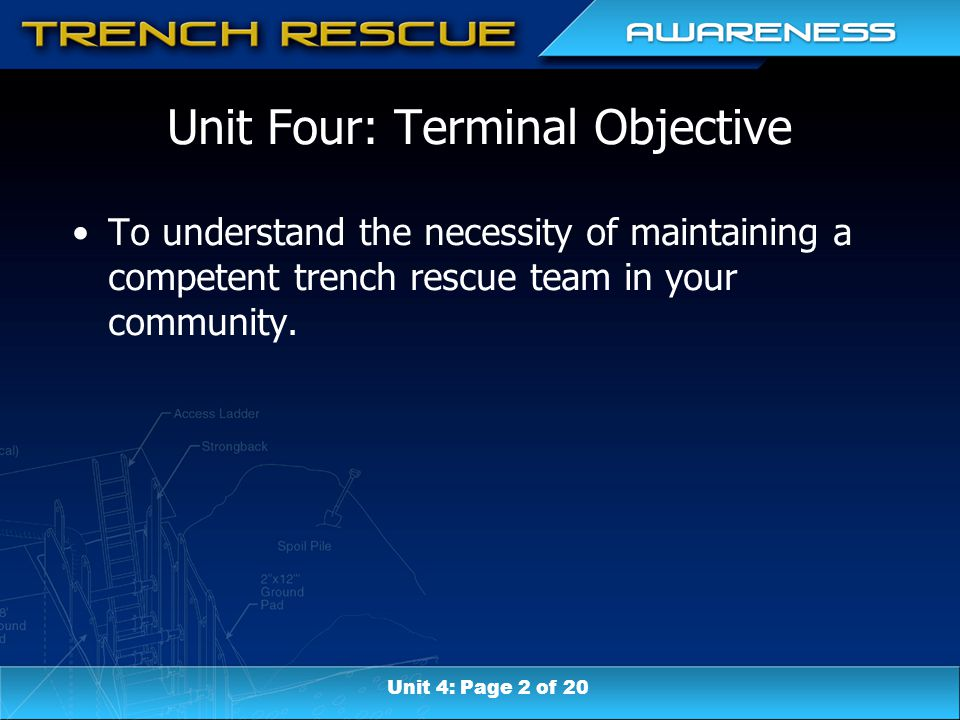 Unit Four: Terminal Objective To understand the necessity of maintaining a competent trench rescue team in your community.