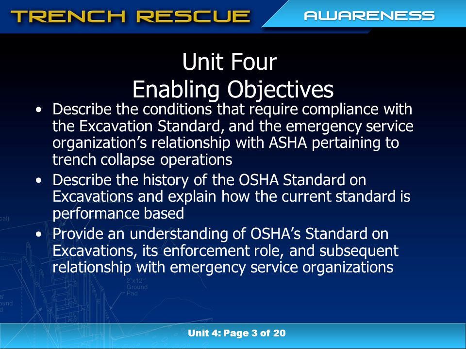 Unit Four Enabling Objectives Describe the conditions that require compliance with the Excavation Standard, and the emergency service organization's relationship with ASHA pertaining to trench collapse operations Describe the history of the OSHA Standard on Excavations and explain how the current standard is performance based Provide an understanding of OSHA's Standard on Excavations, its enforcement role, and subsequent relationship with emergency service organizations Unit 4: Page 3 of 20