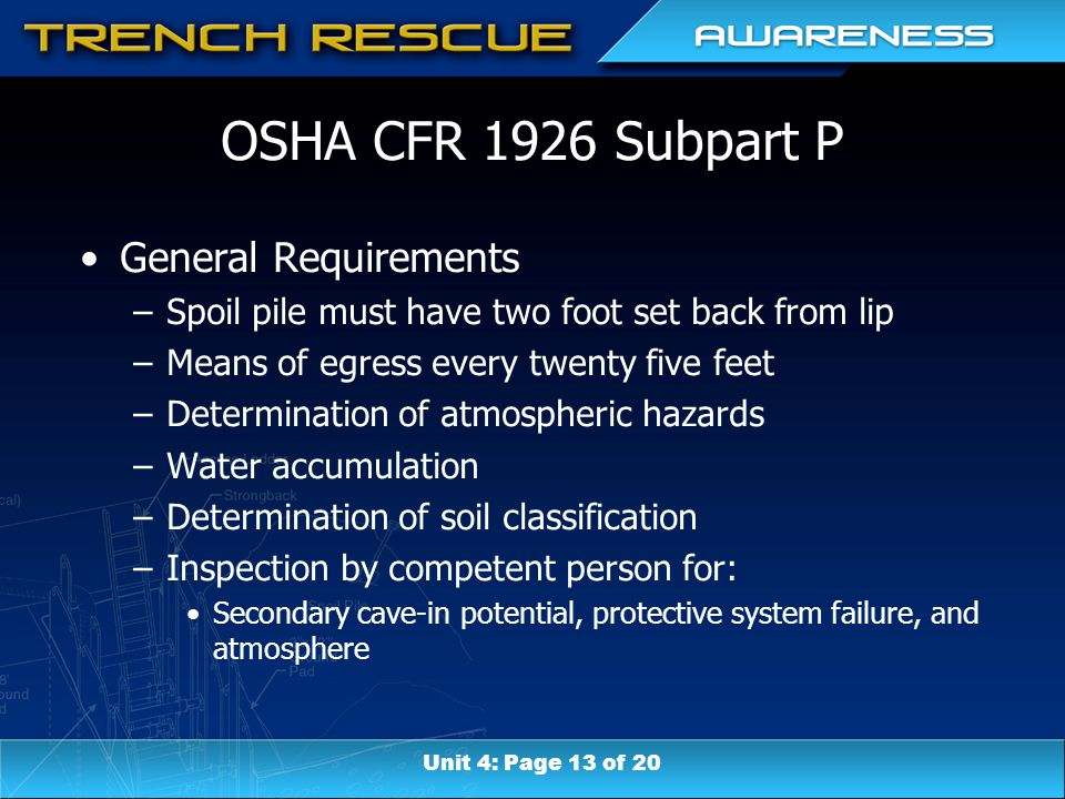 OSHA CFR 1926 Subpart P General Requirements –Spoil pile must have two foot set back from lip –Means of egress every twenty five feet –Determination of atmospheric hazards –Water accumulation –Determination of soil classification –Inspection by competent person for: Secondary cave-in potential, protective system failure, and atmosphere Unit 4: Page 13 of 20