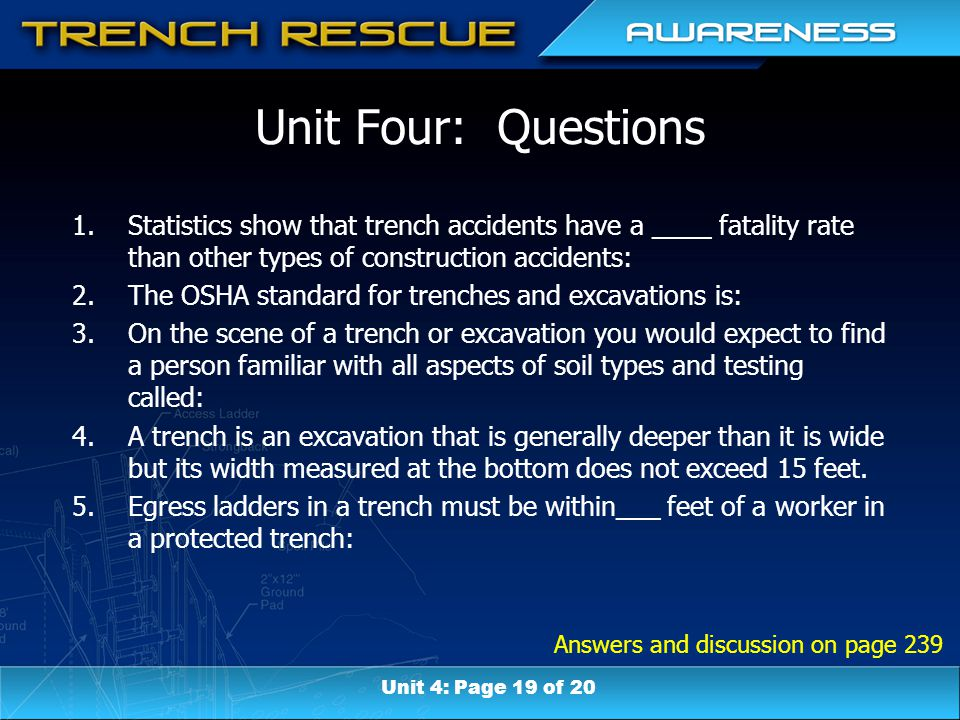 Answers and discussion on page 239 Unit Four: Questions 1.Statistics show that trench accidents have a ____ fatality rate than other types of construction accidents: 2.The OSHA standard for trenches and excavations is: 3.On the scene of a trench or excavation you would expect to find a person familiar with all aspects of soil types and testing called: 4.A trench is an excavation that is generally deeper than it is wide but its width measured at the bottom does not exceed 15 feet.