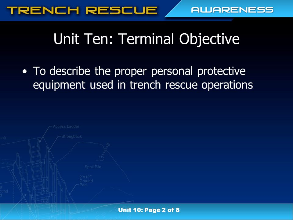 Unit Ten: Terminal Objective To describe the proper personal protective equipment used in trench rescue operations Unit 10: Page 2 of 8