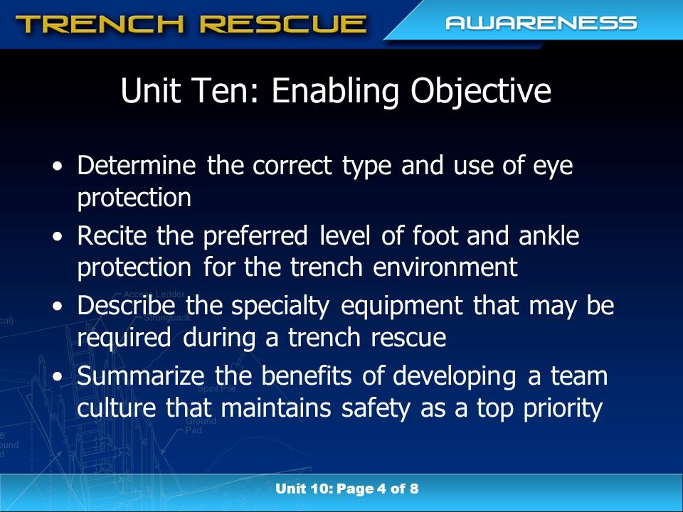Unit Ten: Enabling Objective Determine the correct type and use of eye protection Recite the preferred level of foot and ankle protection for the trench environment Describe the specialty equipment that may be required during a trench rescue Summarize the benefits of developing a team culture that maintains safety as a top priority Unit 10: Page 4 of 8