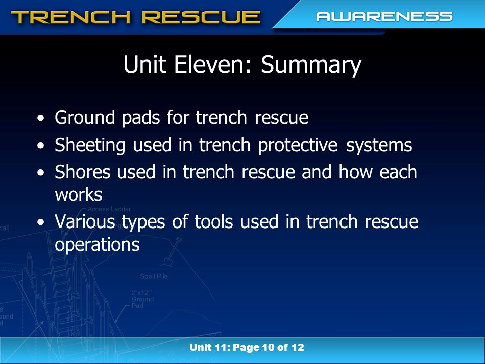 Unit Eleven: Summary Ground pads for trench rescue Sheeting used in trench protective systems Shores used in trench rescue and how each works Various