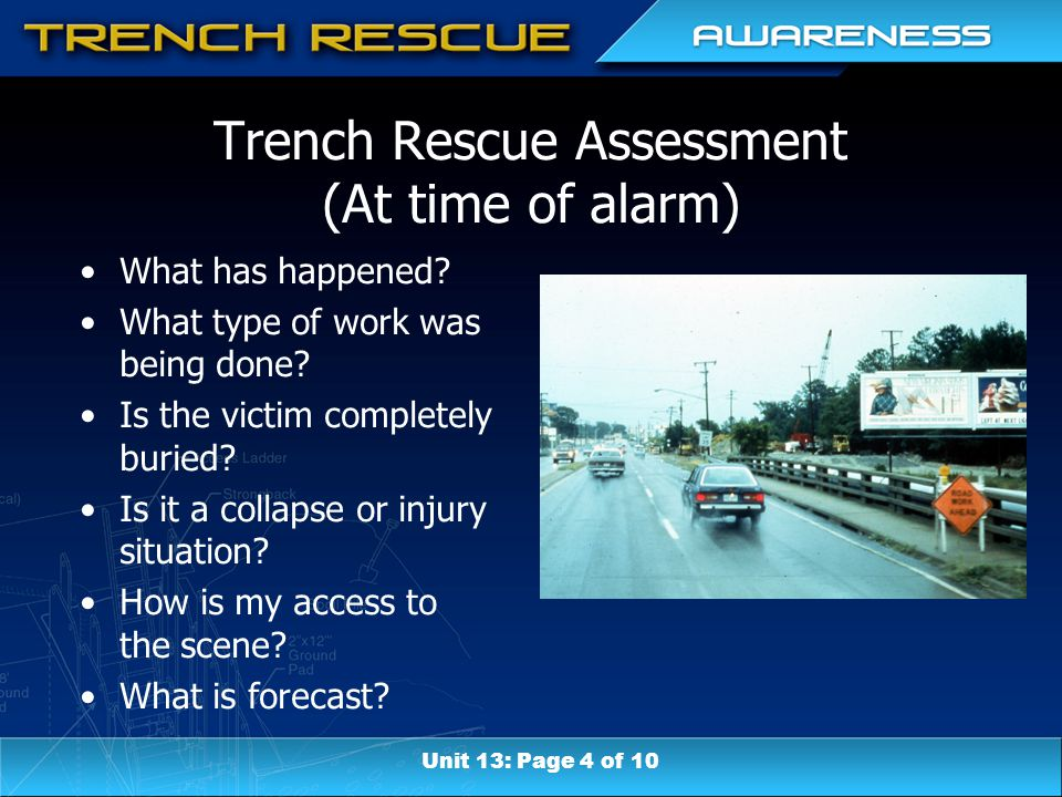 Trench Rescue Assessment (At time of alarm) What has happened? What type of work was being done? Is the victim completely buried? Is it a collapse or