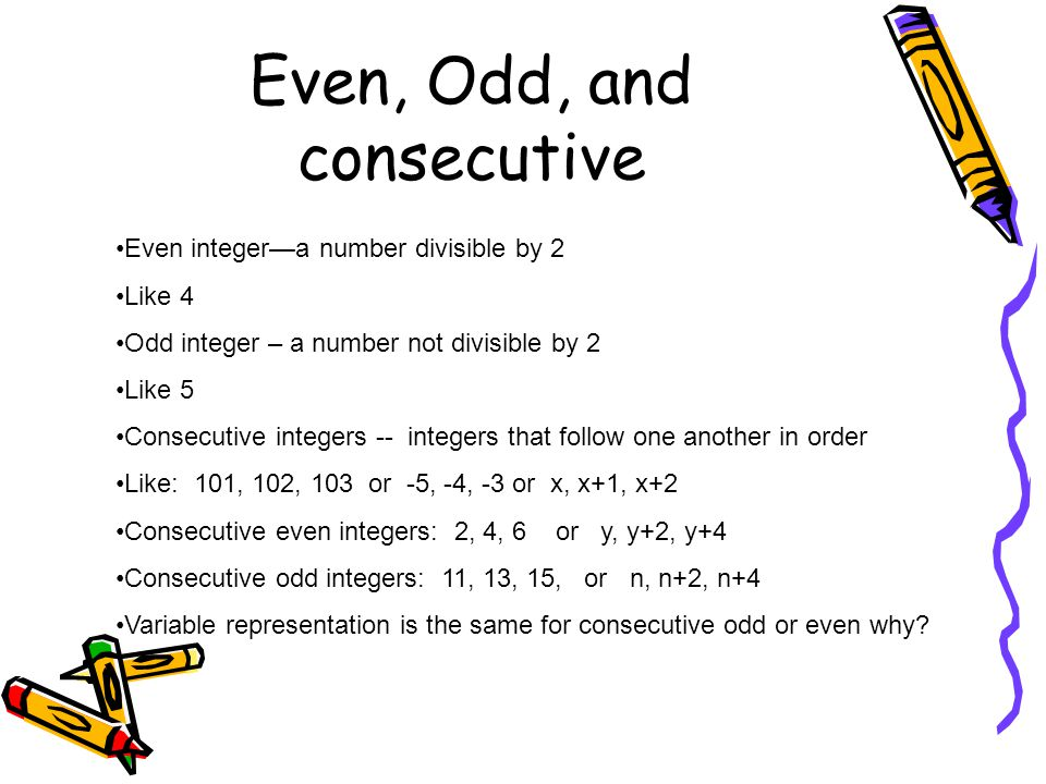 Even, Odd, and consecutive Even integer—a number divisible by 2 Like 4 Odd integer – a number not divisible by 2 Like 5 Consecutive integers -- intege