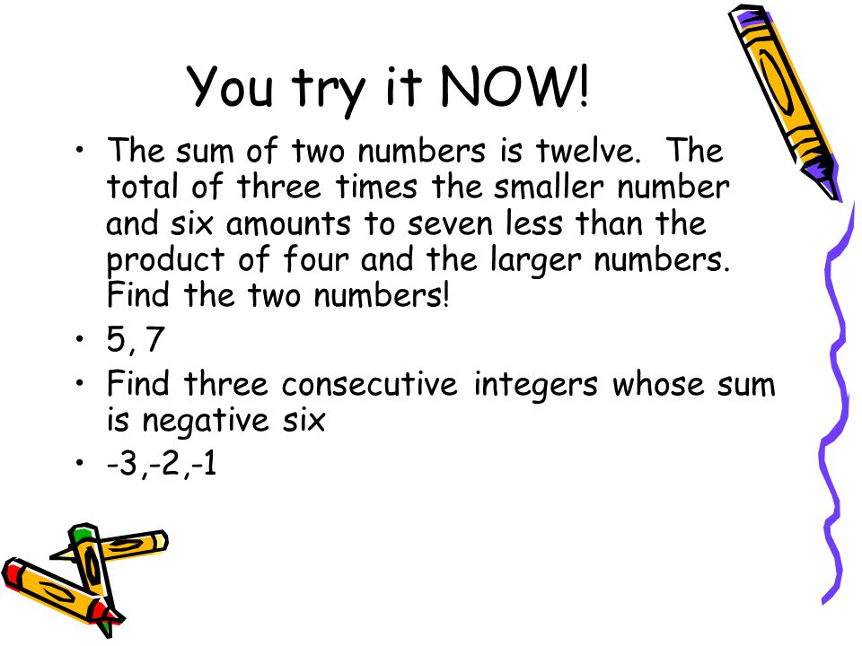 You try it NOW! The sum of two numbers is twelve. The total of three times the smaller number and six amounts to seven less than the product of four a