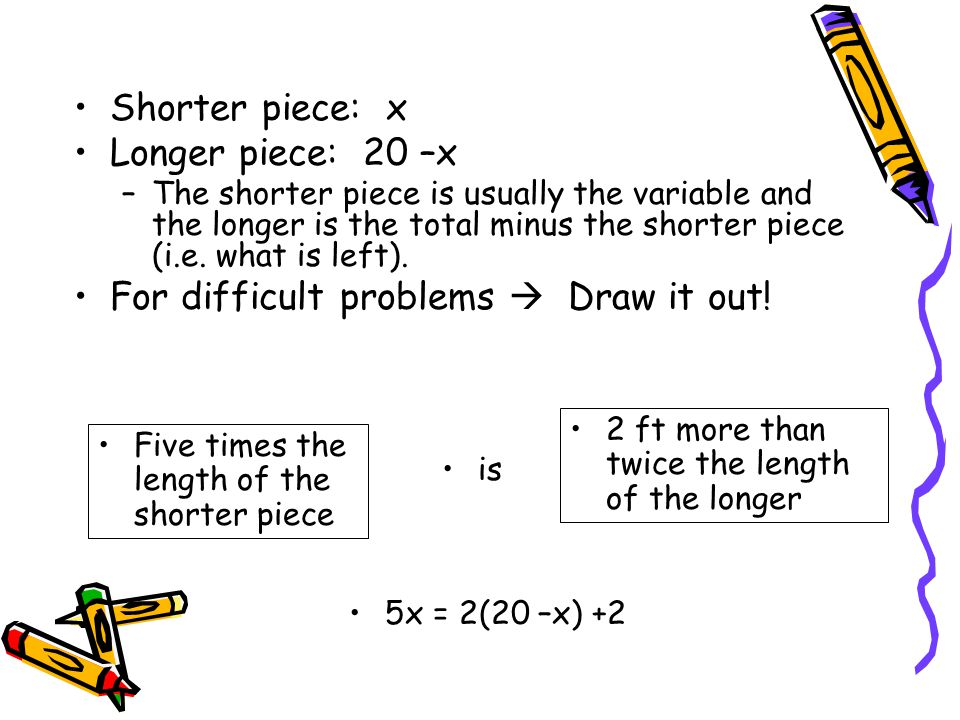 Shorter piece: x Longer piece: 20 –x –The shorter piece is usually the variable and the longer is the total minus the shorter piece (i.e. what is left