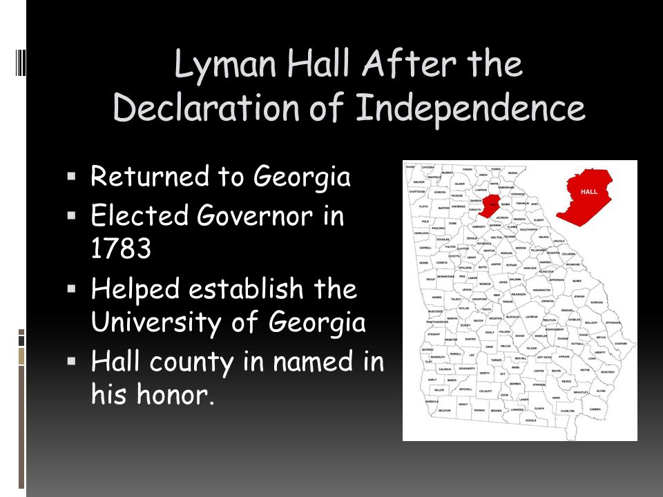 Lyman Hall After the Declaration of Independence  Returned to Georgia  Elected Governor in 1783  Helped establish the University of Georgia  Hall