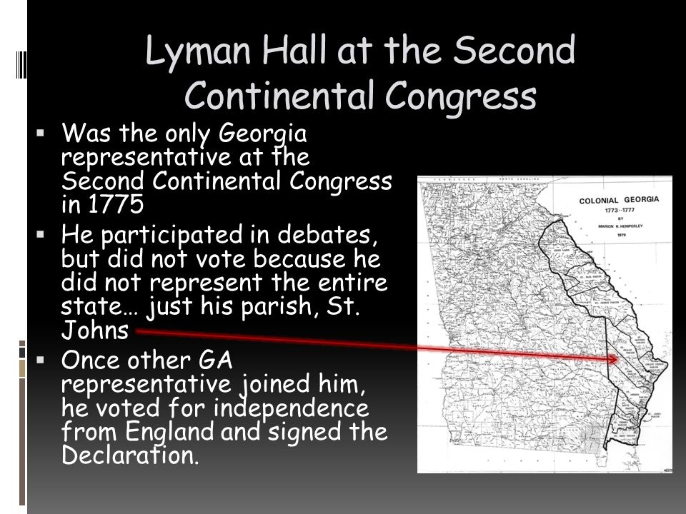 Lyman Hall at the Second Continental Congress  Was the only Georgia representative at the Second Continental Congress in 1775  He participated in de