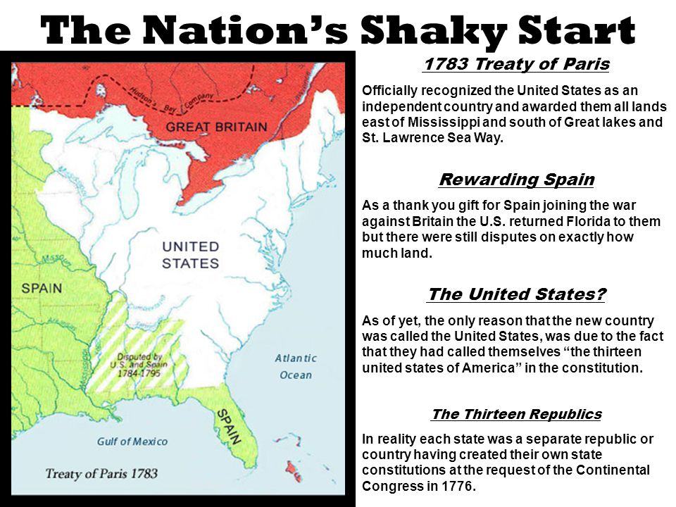 The Nation's Shaky Start 1783 Treaty of Paris Officially recognized the United States as an independent country and awarded them all lands east of Mississippi and south of Great lakes and St.