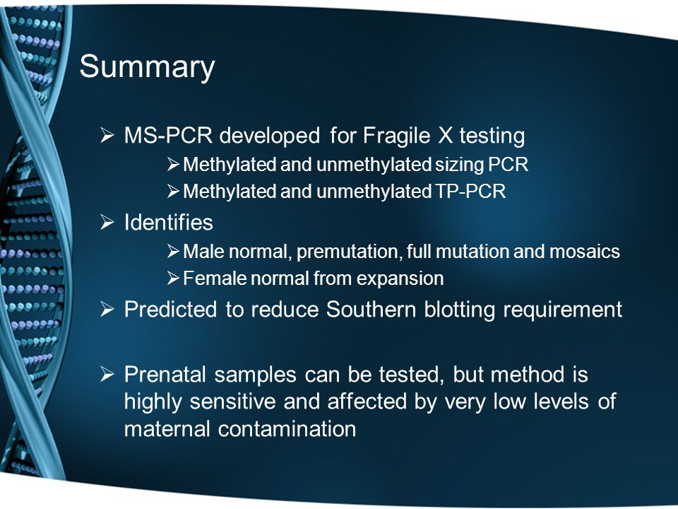 Summary  MS-PCR developed for Fragile X testing  Methylated and unmethylated sizing PCR  Methylated and unmethylated TP-PCR  Identifies  Male nor