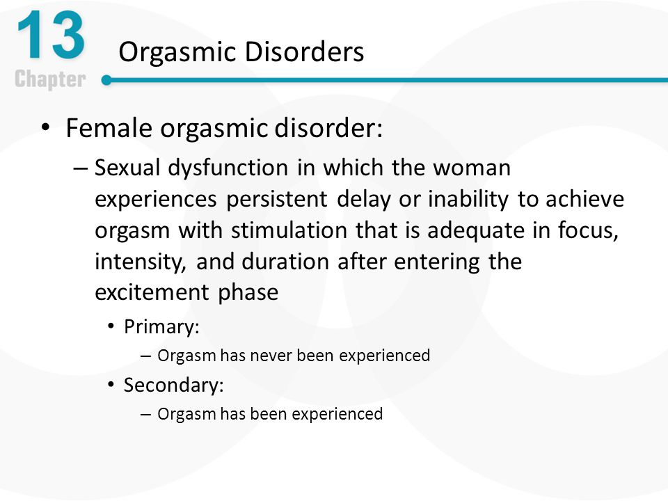 Orgasmic Disorders Female orgasmic disorder: – Sexual dysfunction in which the woman experiences persistent delay or inability to achieve orgasm with stimulation that is adequate in focus, intensity, and duration after entering the excitement phase Primary: – Orgasm has never been experienced Secondary: – Orgasm has been experienced