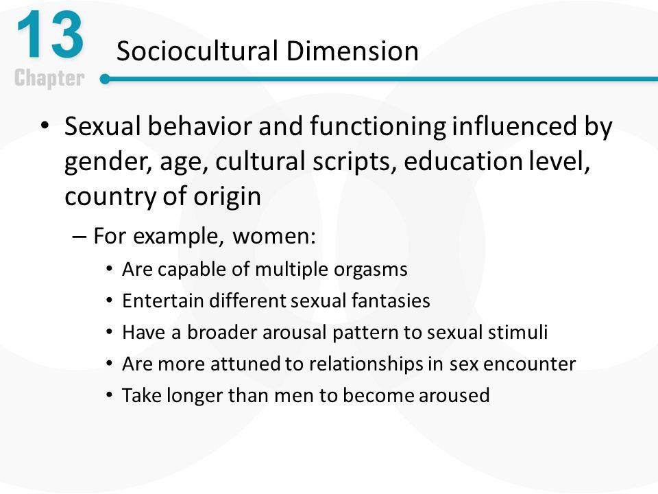 Sociocultural Dimension Sexual behavior and functioning influenced by gender, age, cultural scripts, education level, country of origin – For example, women: Are capable of multiple orgasms Entertain different sexual fantasies Have a broader arousal pattern to sexual stimuli Are more attuned to relationships in sex encounter Take longer than men to become aroused