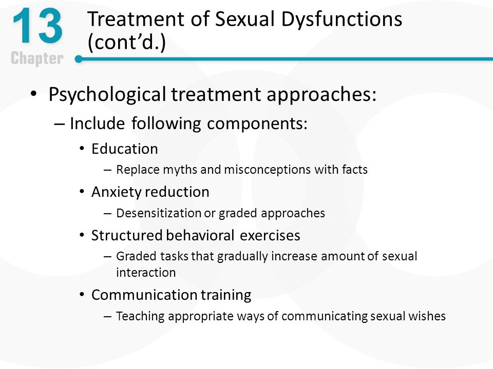 Treatment of Sexual Dysfunctions (cont'd.) Psychological treatment approaches: – Include following components: Education – Replace myths and misconceptions with facts Anxiety reduction – Desensitization or graded approaches Structured behavioral exercises – Graded tasks that gradually increase amount of sexual interaction Communication training – Teaching appropriate ways of communicating sexual wishes