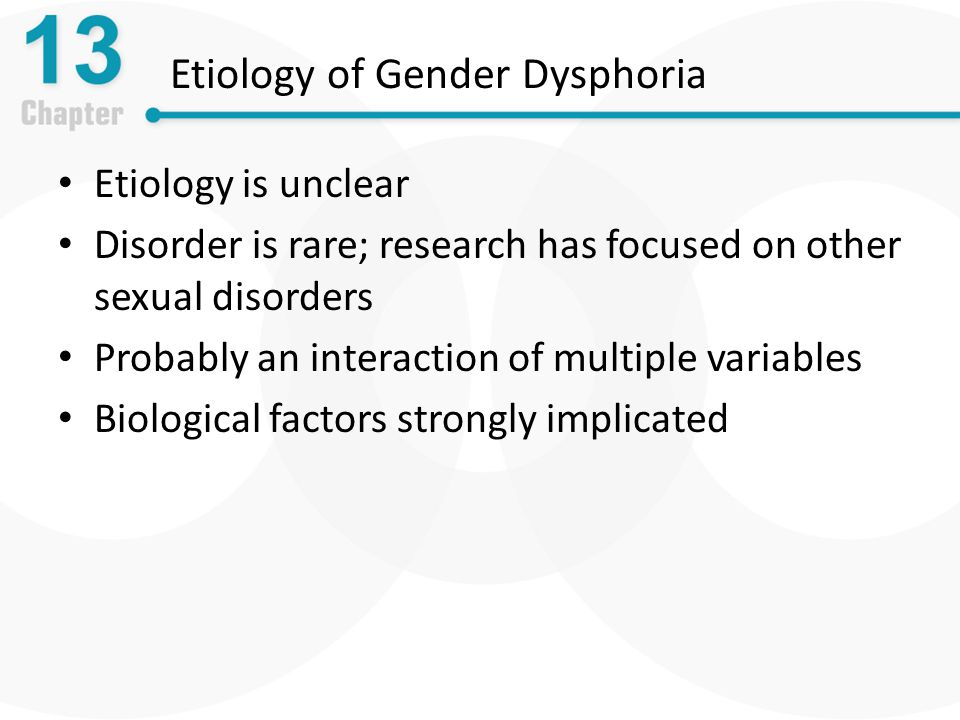 Etiology of Gender Dysphoria Etiology is unclear Disorder is rare; research has focused on other sexual disorders Probably an interaction of multiple variables Biological factors strongly implicated