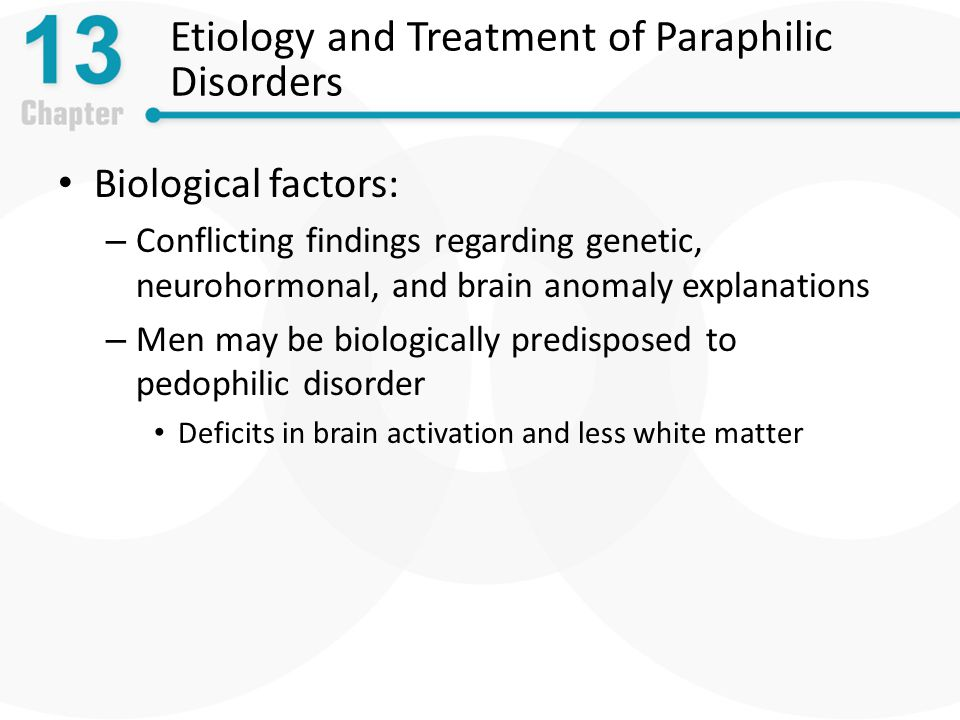 Etiology and Treatment of Paraphilic Disorders Biological factors: – Conflicting findings regarding genetic, neurohormonal, and brain anomaly explanations – Men may be biologically predisposed to pedophilic disorder Deficits in brain activation and less white matter