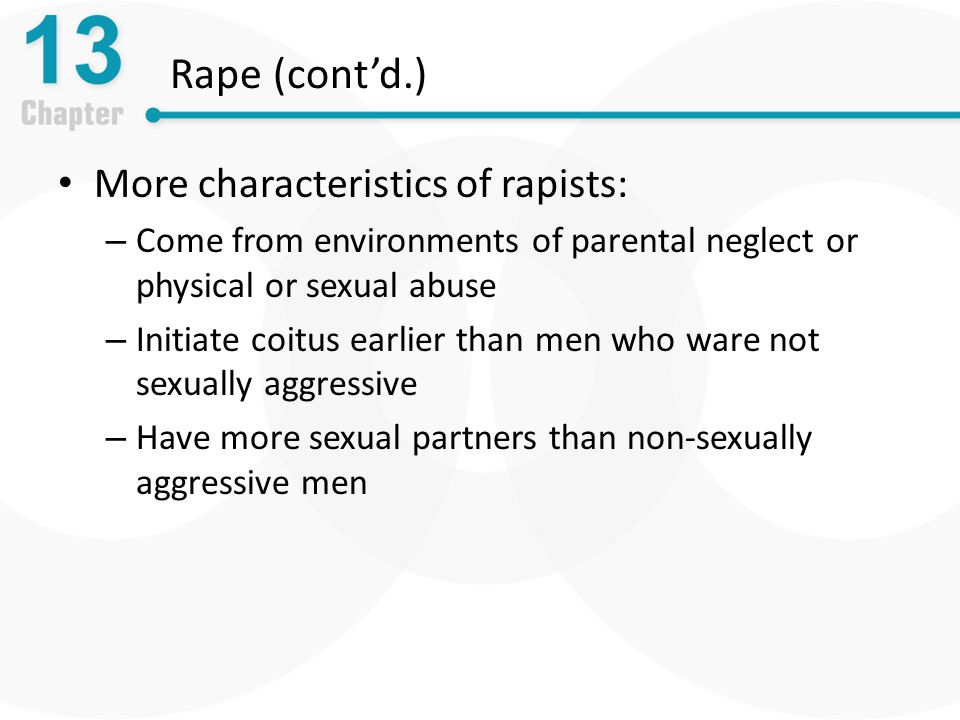 Rape (cont'd.) More characteristics of rapists: – Come from environments of parental neglect or physical or sexual abuse – Initiate coitus earlier than men who ware not sexually aggressive – Have more sexual partners than non-sexually aggressive men